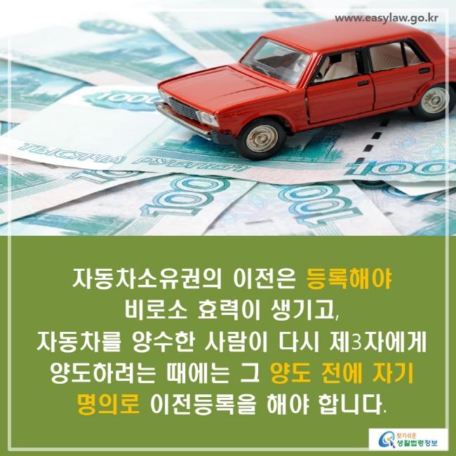 자동차소유권의 이전은 등록해야 비로소 효력이 생기고, 자동차를 양수한 사람이 다시 제3자에게 양도하려는 때에는 그 양도 전에 자기 명의로 이전등록을 해야 합니다.